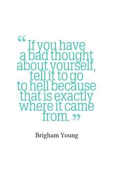 """""""If you have a bad thought about yourself, tell it to go to hell because that is exactly where it came from."""" -- Brigham Young"""