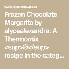 Frozen Chocolate Margarita  by alycealexandra. A Thermomix <sup>®</sup> recipe in the category Drinks on www.recipecommunity.com.au, the Thermomix <sup>®</sup> Community. Recipe R, Ice Blocks, Frozen Chocolate, Baileys Irish Cream, Margarita, Vodka, Community, Drinks, Thermomix