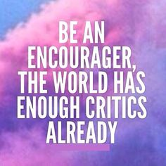 Be an encourager.  Compliment others more, help more, love more, smile more.  Make a difference in someone's life!