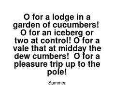 Read more Summer quotes at wiktrest.com. O for a lodge in a garden of cucumbers!  O for an iceberg or two at control! O for a vale that at midday the dew cumbers!  O for a pleasure trip up to the pole! Summer Quotes, Read More, Reading, Words, Garden, Garten, Lawn And Garden, Reading Books, Gardens