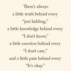 A little truth behind just kidding, knowledge behind 'I don't know,' emotion behind 'don't care,' and pain behind every 'it's okay.'