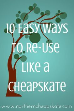 Save money and help save the planet with these 10 easy ways to re-use like a cheapskate.