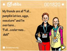 My friends are all 'Fall... pumpkin lattes, uggs, sweaters' and I'm over here... 'Fall...cooler runs... duh!'