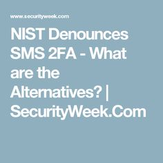 NIST Denounces SMS 2FA - What are the Alternatives? | SecurityWeek.Com