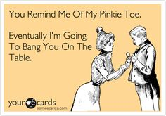 You Remind Me Of My Pinkie Toe.
