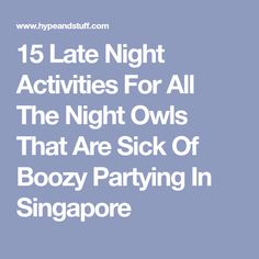15 Late Night Activities For All The Night Owls That Are Sick Of Boozy Partying In Singapore Party Scene, Night Owl, Late Nights, Nightlife, Owls, Singapore, Sick, Activities, Partying Hard