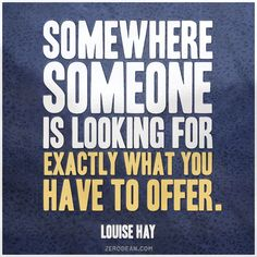 """""""Somewhere someone is looking for exactly what you have to offer."""" -- Louise Hay"""