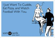 I Just Want To Cuddle, Eat Pizza, and Watch Football With You. | Confession Ecard | someecards.com