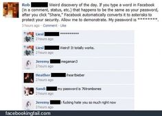Password Revealed! This is possibly one of the greatest Facebook fails we've ever seen - admittedly, this is more of a prank. Whoever came up with this idea has a standing job offer with us. Still, we can't help but feel a little sorry for those who fell for it... Hopefully they changed their passwords straight away, otherwise we can only imagine the strange statuses they soon discovered on their own page.