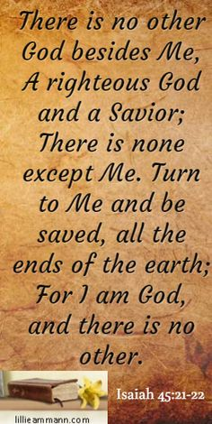 There is no other God besides Me, A righteous God and a Savior; There is none except Me. Turn to Me and be saved, all the ends of the earth; For I am God, and there is no other. / Isaiah 45:21-22