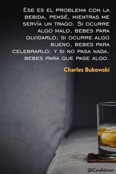 20160805 Ese es el problema con la bebida, pensé, mientras me servía un trago. Si ocurre algo malo, bebes para olvidarlo; si ocurre algo bueno, bebes para celebrarlo; - Charles Bukowski @Candidman pinte