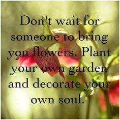 Don't wait for someone to bring your flowers. Plant your own garden and decorate your own soul.