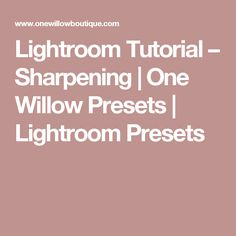 Lightroom Tutorial – Sharpening | One Willow Presets | Lightroom Presets