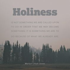 """Holiness is not something we are called upon to do in order that we may become something; it is something we are to do because of what we already are."" (Martyn Lloyd-Jones)"