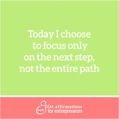 Today I choose to focus only on the next step, not the entire path.  Affirmations for Self Employed Women from Coach Erin http://www.ecoacherin.com/insights