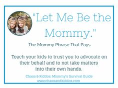 The Mommy Phrase That Pays - Let Me Be the Mommy - Teach Your Kids to Trust you to Advocate on Their Behalf and Not Take Matter into Their o...