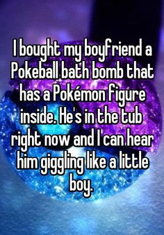 """I bought my boyfriend a Pokeball bath bomb that has a Pokémon figure inside. He's in the tub  right now and I can hear him giggling like a little boy. """