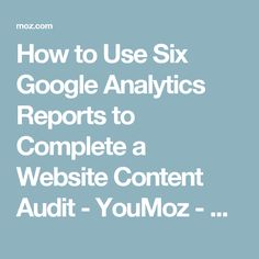 How to Use Six Google Analytics Reports to Complete a Website Content Audit - YouMoz - Moz