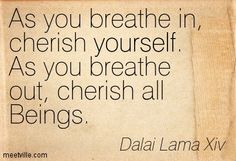 As you breathe in, cherish yourself. As you breathe out, cherish all Beings. - Dalai Lama Xiv