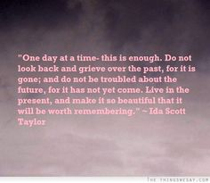 One day at a time this is enough do not look back and grieve over the past for it is gone and do not be troubled about the future for it has not yet come