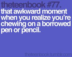 that awkward moment when you realize you're chewing on a borrowed pen or pencil