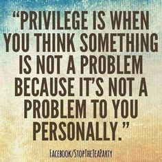 \'Privilege is when you think something is not a problem because it\'s not a problem to you personally.\'