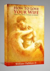 How To Love Your Wife (What You Never Learned In School)