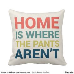 50% off with code ZCUSTOMGIFTS - ends 12/10 Home Is Where the Pants Aren't Funny Type Pillow