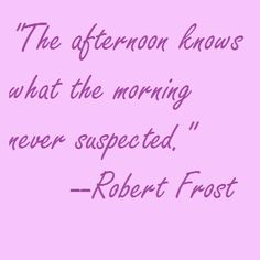 """""""The afternoon knows what the morning never suspected"""" by Robert Frost Writers Desk, Robert Frost, Come Undone, Writer Workshop, Note To Self, Quotations, Things To Come, Healing, Advice"""