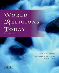 World Religions Today by John L. Esposito. Explores major religious traditions--Judaism, Christianity, Islam, Hinduism, Buddhism, East Asian Religions, indigenous religions, and new religions--as dynamic, ongoing forces in the lives of individuals and in the collective experience of modern societies.