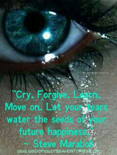 Cry, forgive, learn and move on. Let your tears water the ...