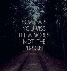 Like the guy i thought i would be with forever.  the guy I was with less than a month-I miss him, as a person, as my friend. Not just the memories.  --yes