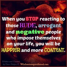 STOP reacting to those RUDE, ARROGANT and NEGATIVE people who impose themselves on your life, YOU will be HAPPIER and CONTENT.