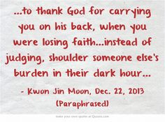 ...to thank God for carrying you on his back, when you were losing faith...instead of judging, shoulder someone else's burden in their dark hour...