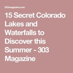 15 Secret Colorado Lakes and Waterfalls to Discover this Summer - 303 Magazine