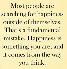 """Most people are searching for happiness outside of themselves. That's a fundamental mistake. Happiness is something you are, and it comes from the way you think."""