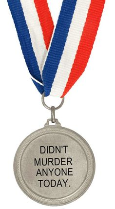 I deserve this medalEVERY DAY OF MY LIFE ~ Making myself one of these but Im going to add YET. You know, as a warning! :)