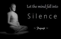 Just be quiet. This quiet does not involve talking or not talking. It does not involve any doing whatsoever. Just let the mind fall into Silence. This is enough.  ~ Papaji ~