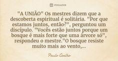 """""""A UNIÃO"""" Os mestres dizem que a descoberta espiritual é solitária. """"Por que estamos juntos, então?"""", perguntou um discípulo. """"Vocês estão juntos porque um bosque é... — Paulo Coelho"""