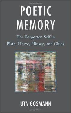 Poetic memory : the forgotten self in Plath, Howe, Hinsey, and Glück / Uta Gosmann Publicación Madison : Fairleigh Dickinson University Press, cop. 2012