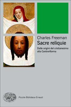 Charles Freeman, Sacre reliquie - Dalle origini del cristianesimo alla Controriforma, PBE Ns - DISPONIBILE ANCHE IN EBOOK