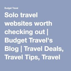 Solo travel websites worth checking out | Budget Travel's Blog | Travel Deals, Travel Tips, Travel Advice, Vacation Ideas