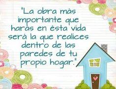 La obra más importante que harás en esta vida será la que realices dentro de las paredes de tu propio hogar.