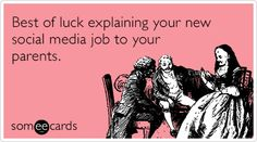 Best of luck explaining your new social media job to your parents.