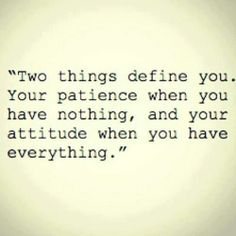 Two things define you- your patience when you have nothing and your attitude when you have everything.