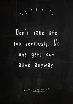 Don't take life too seriously. No one gets out alive anyways.