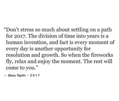""" Don't stress so much about settling on a path for 2017. The division of time into years is a human invention, and fact is every moment of every day is another opportunity for resolution and growth. So when the fireworks fly, relax and enjoy the moment. The rest will come to you."""