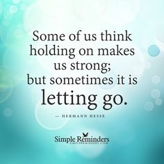 Letting go makes us strong Some of us think holding on makes us strong; but sometimes it is letting go. — Hermann Hesse and article by Gilbert Ross: Author, Philosopher,nbsp;nbsp;Personal Development Blogger. Reboot Your Life: 20 Mental Barriers You Should Let Go Of. You are in an imaginary hot air balloon. It's just you and all of your belongings in the wicker basket....