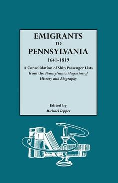 Emigrants to Pennsylvania a Consolidation of Ship Passenger Lists from the Pennsylvania Magazine of History and Biography by Michael Tepper,http://www.amazon.com/dp/0806306823/ref=cm_sw_r_pi_dp_ju1ntb0GWTGZY9MW