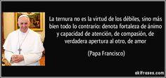 La ternura no es la virtud de los débiles, sino más bien todo lo contrario: denota fortaleza de ánimo y capacidad de atención, de compasión, de verdadera apertura al otro, de amor (Papa Francisco)